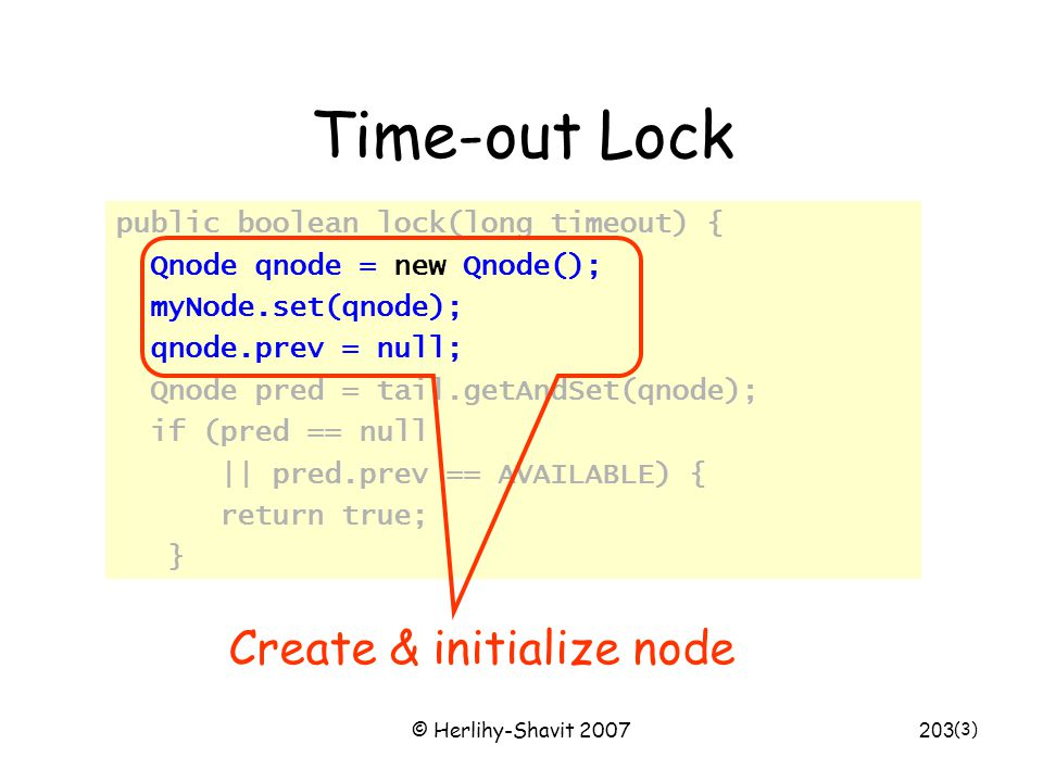 © Herlihy-Shavit 2007203 Time-out Lock public boolean lock(long timeout) { Qnode qnode = new Qnode(); myNode.set(qnode); qnode.prev = null; Qnode pred = tail.getAndSet(qnode); if (pred == null || pred.prev == AVAILABLE) { return true; } (3) Create & initialize node