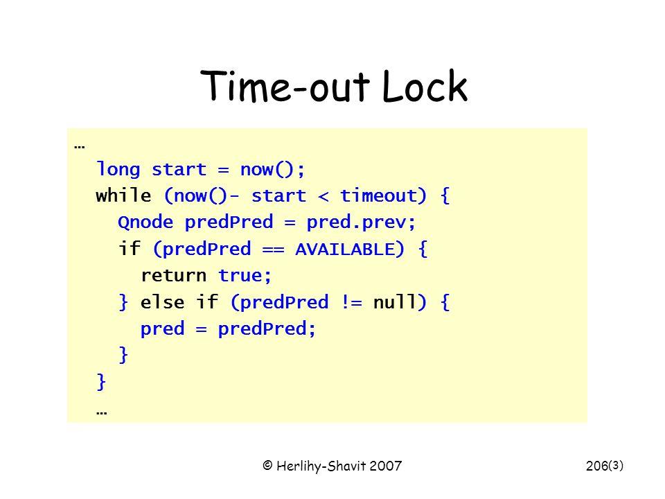 © Herlihy-Shavit 2007206 Time-out Lock … long start = now(); while (now()- start < timeout) { Qnode predPred = pred.prev; if (predPred == AVAILABLE) { return true; } else if (predPred != null) { pred = predPred; } … (3)