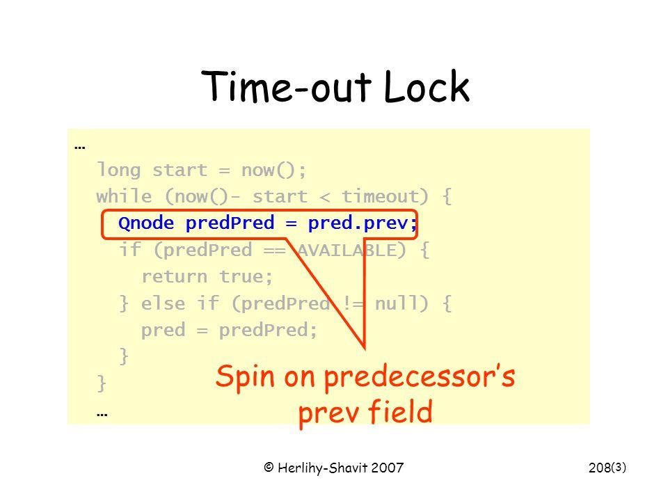© Herlihy-Shavit 2007208 Time-out Lock … long start = now(); while (now()- start < timeout) { Qnode predPred = pred.prev; if (predPred == AVAILABLE) { return true; } else if (predPred != null) { pred = predPred; } … (3) Spin on predecessor's prev field
