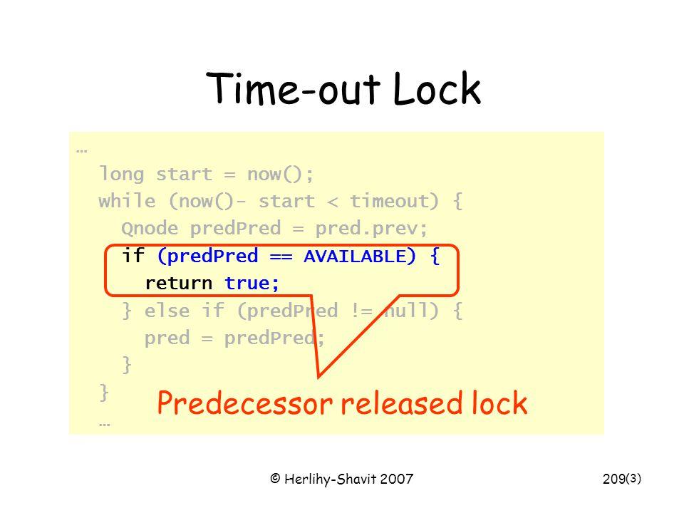 © Herlihy-Shavit 2007209 Time-out Lock … long start = now(); while (now()- start < timeout) { Qnode predPred = pred.prev; if (predPred == AVAILABLE) { return true; } else if (predPred != null) { pred = predPred; } … (3) Predecessor released lock
