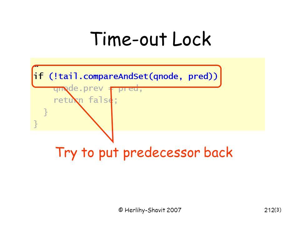 © Herlihy-Shavit 2007212 Time-out Lock … if (!tail.compareAndSet(qnode, pred)) qnode.prev = pred; return false; } (3) Try to put predecessor back
