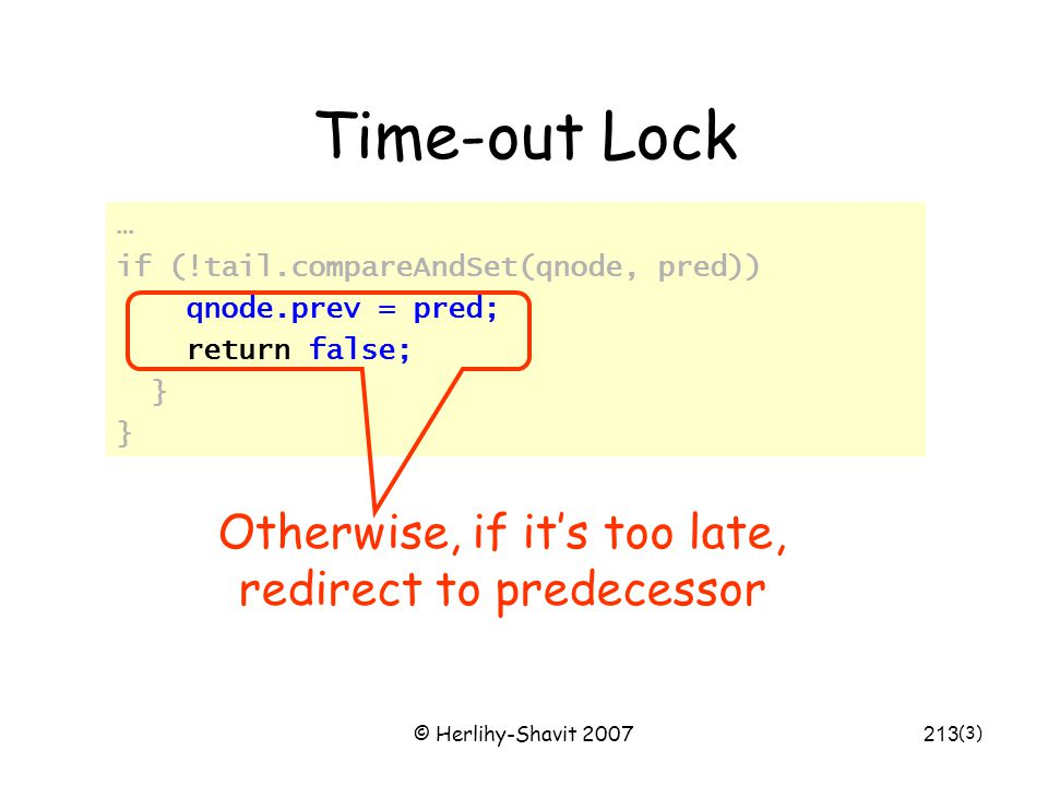 © Herlihy-Shavit 2007213 Time-out Lock … if (!tail.compareAndSet(qnode, pred)) qnode.prev = pred; return false; } (3) Otherwise, if it's too late, redirect to predecessor