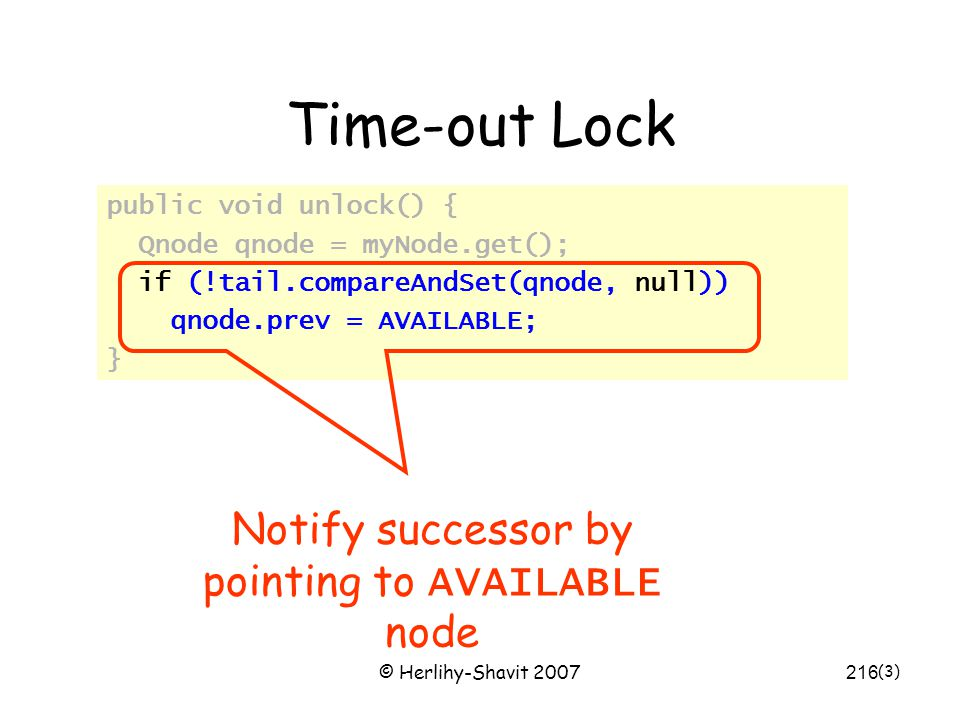 © Herlihy-Shavit 2007216 Time-out Lock public void unlock() { Qnode qnode = myNode.get(); if (!tail.compareAndSet(qnode, null)) qnode.prev = AVAILABLE; } (3) Notify successor by pointing to AVAILABLE node