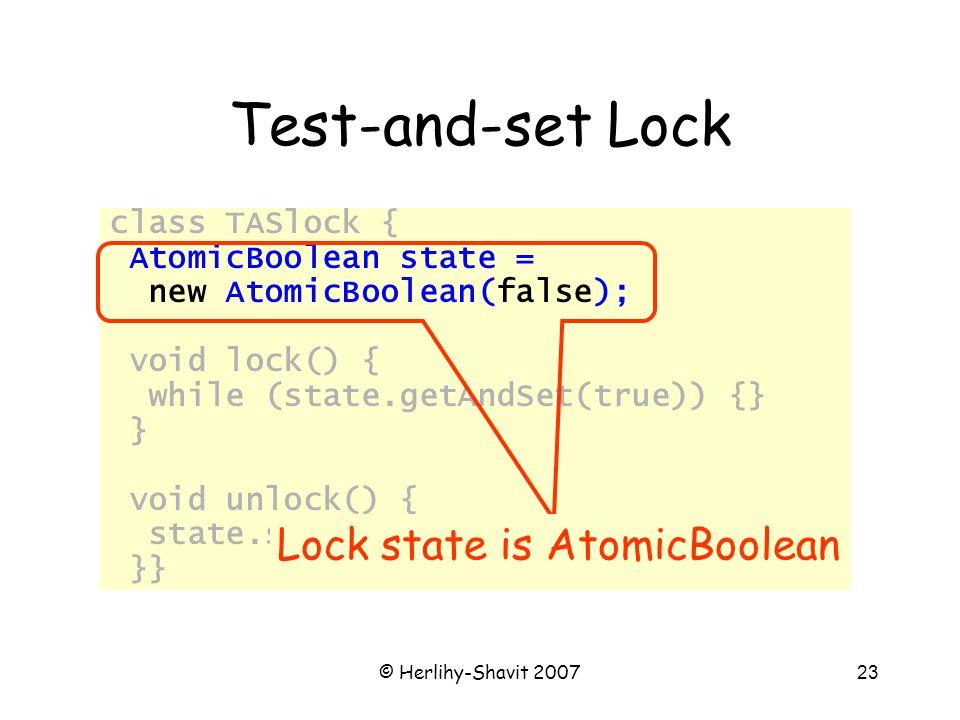 © Herlihy-Shavit 200723 Test-and-set Lock class TASlock { AtomicBoolean state = new AtomicBoolean(false); void lock() { while (state.getAndSet(true)) {} } void unlock() { state.set(false); }} Lock state is AtomicBoolean