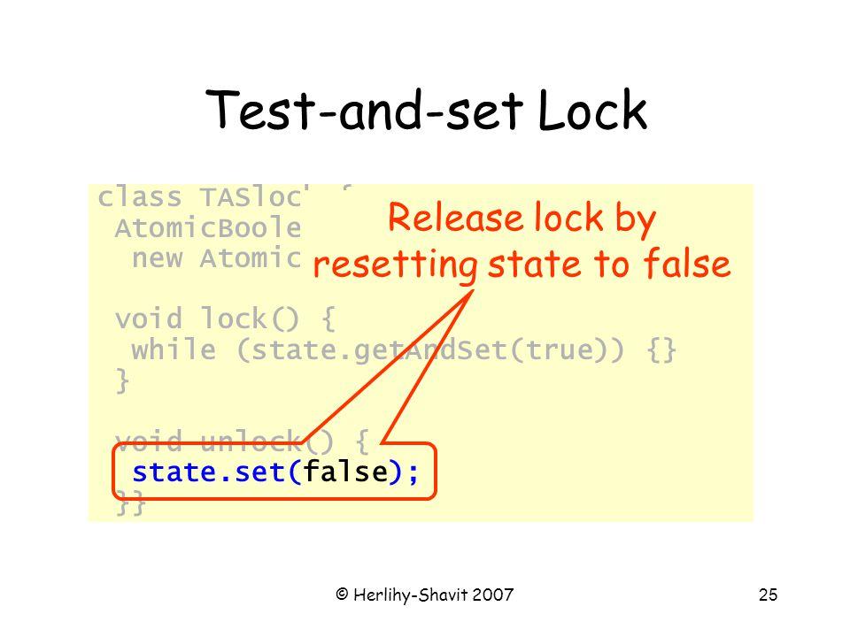 © Herlihy-Shavit 200725 Test-and-set Lock class TASlock { AtomicBoolean state = new AtomicBoolean(false); void lock() { while (state.getAndSet(true))