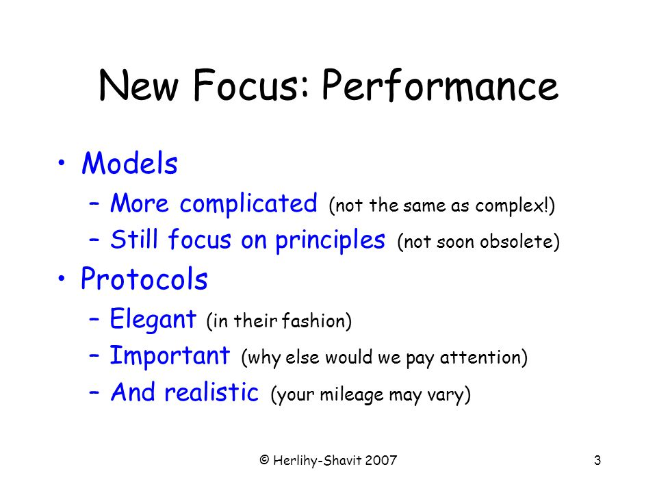 © Herlihy-Shavit 20073 New Focus: Performance Models –More complicated (not the same as complex!) –Still focus on principles (not soon obsolete) Protocols –Elegant (in their fashion) –Important (why else would we pay attention) –And realistic (your mileage may vary)