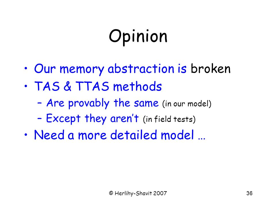 © Herlihy-Shavit 200736 Opinion Our memory abstraction is broken TAS & TTAS methods –Are provably the same (in our model) –Except they aren't (in field tests) Need a more detailed model …
