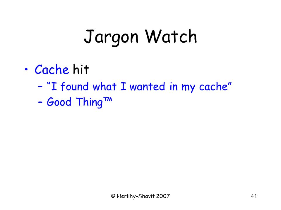 © Herlihy-Shavit 200741 Jargon Watch Cache hit – I found what I wanted in my cache –Good Thing™