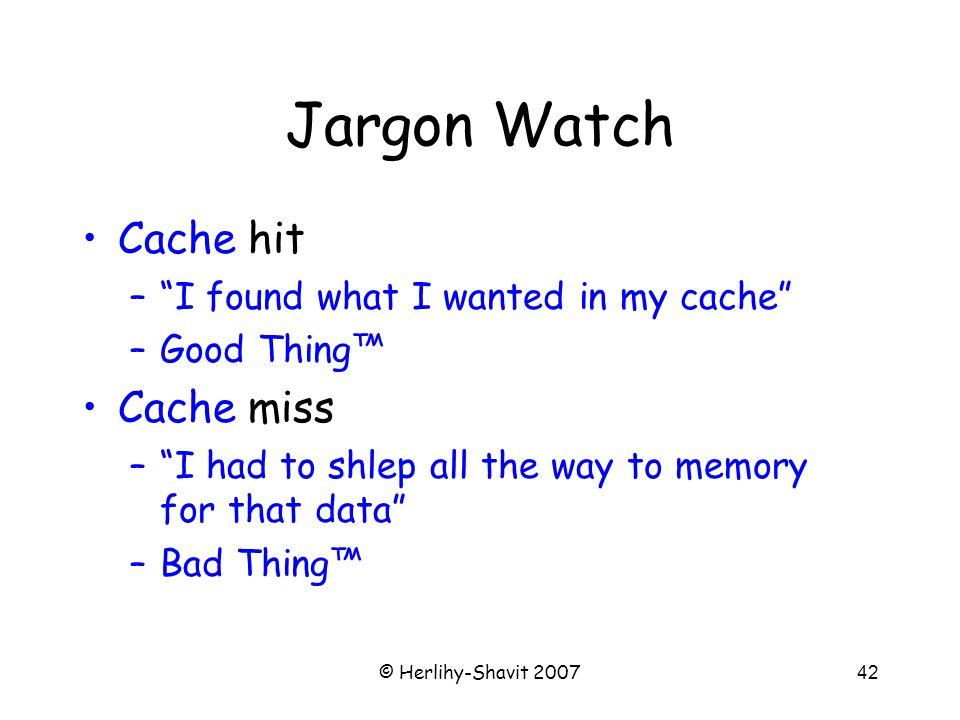 © Herlihy-Shavit 200742 Jargon Watch Cache hit – I found what I wanted in my cache –Good Thing™ Cache miss – I had to shlep all the way to memory for that data –Bad Thing™