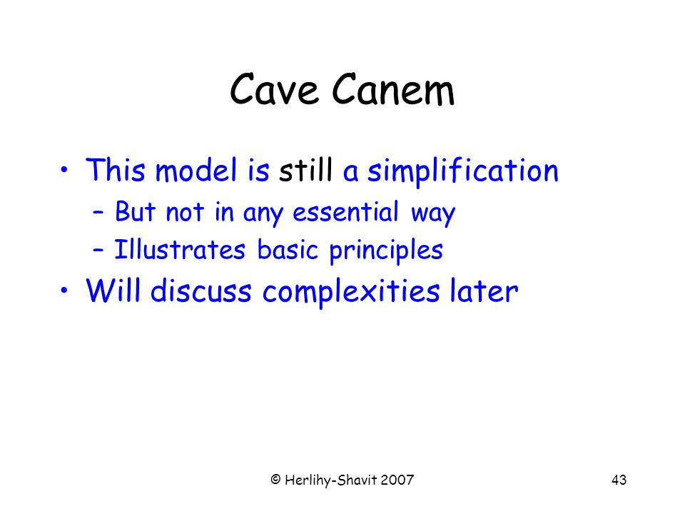 © Herlihy-Shavit 200743 Cave Canem This model is still a simplification –But not in any essential way –Illustrates basic principles Will discuss complexities later