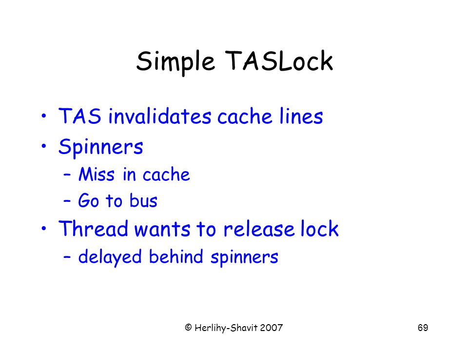 © Herlihy-Shavit 200769 Simple TASLock TAS invalidates cache lines Spinners –Miss in cache –Go to bus Thread wants to release lock –delayed behind spinners