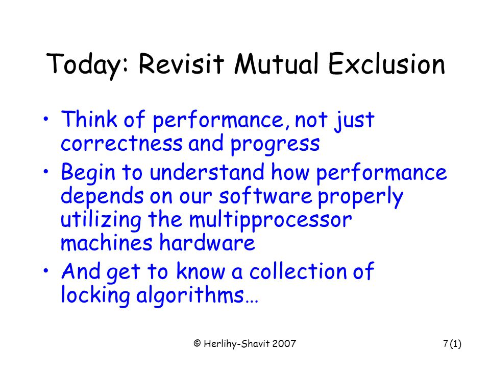 © Herlihy-Shavit 20077 Today: Revisit Mutual Exclusion Think of performance, not just correctness and progress Begin to understand how performance dep