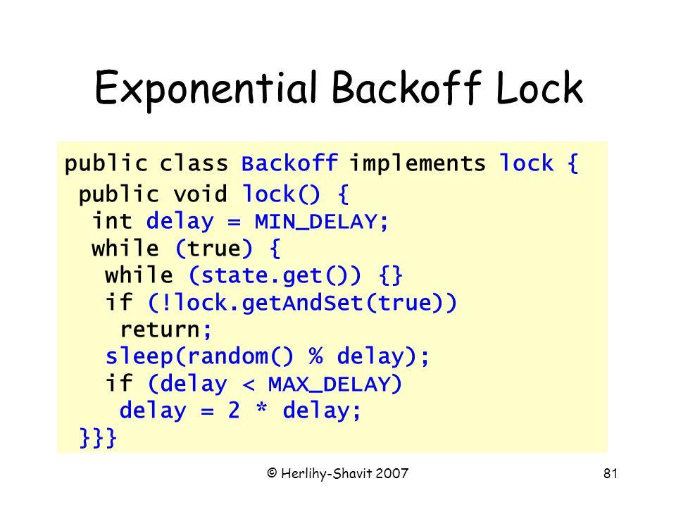 © Herlihy-Shavit 200781 Exponential Backoff Lock public class Backoff implements lock { public void lock() { int delay = MIN_DELAY; while (true) { while (state.get()) {} if (!lock.getAndSet(true)) return; sleep(random() % delay); if (delay < MAX_DELAY) delay = 2 * delay; }}}