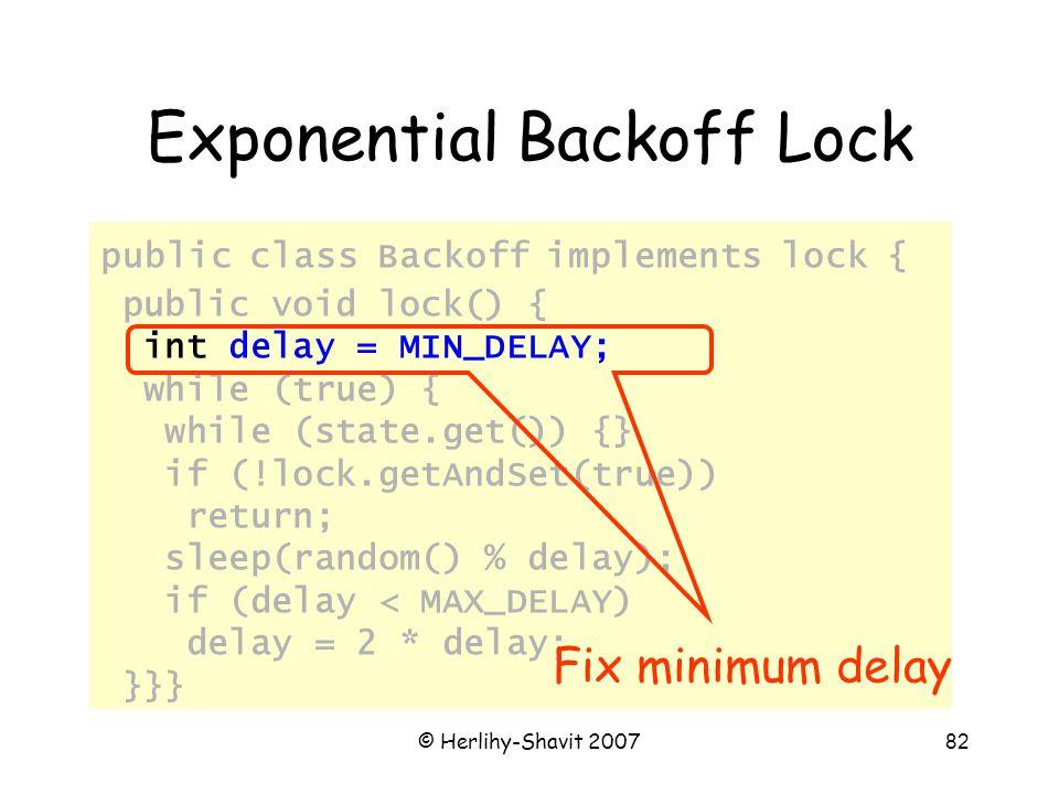 © Herlihy-Shavit 200782 Exponential Backoff Lock public class Backoff implements lock { public void lock() { int delay = MIN_DELAY; while (true) { while (state.get()) {} if (!lock.getAndSet(true)) return; sleep(random() % delay); if (delay < MAX_DELAY) delay = 2 * delay; }}} Fix minimum delay