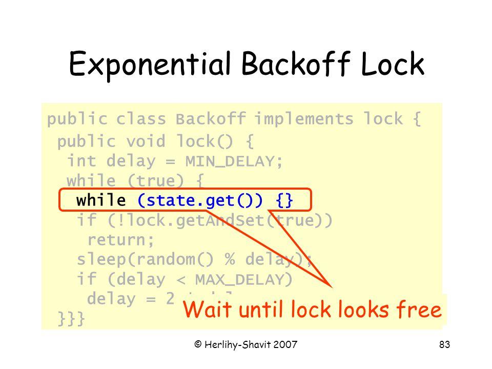 © Herlihy-Shavit 200783 Exponential Backoff Lock public class Backoff implements lock { public void lock() { int delay = MIN_DELAY; while (true) { while (state.get()) {} if (!lock.getAndSet(true)) return; sleep(random() % delay); if (delay < MAX_DELAY) delay = 2 * delay; }}} Wait until lock looks free