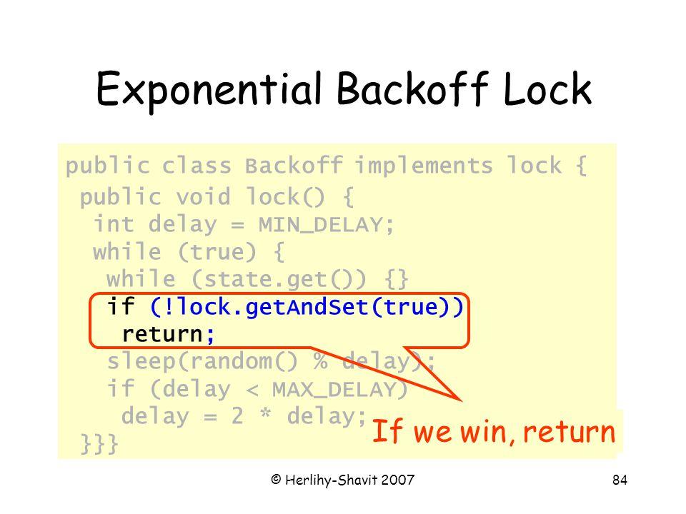 © Herlihy-Shavit 200784 Exponential Backoff Lock public class Backoff implements lock { public void lock() { int delay = MIN_DELAY; while (true) { while (state.get()) {} if (!lock.getAndSet(true)) return; sleep(random() % delay); if (delay < MAX_DELAY) delay = 2 * delay; }}} If we win, return