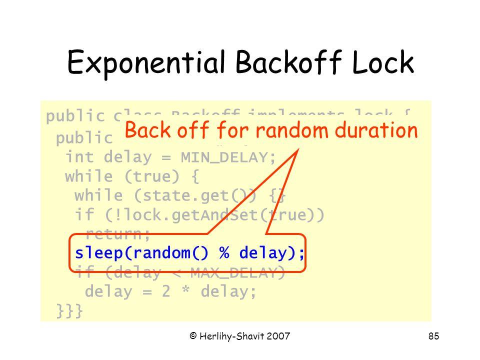 © Herlihy-Shavit 200785 Exponential Backoff Lock public class Backoff implements lock { public void lock() { int delay = MIN_DELAY; while (true) { while (state.get()) {} if (!lock.getAndSet(true)) return; sleep(random() % delay); if (delay < MAX_DELAY) delay = 2 * delay; }}} Back off for random duration