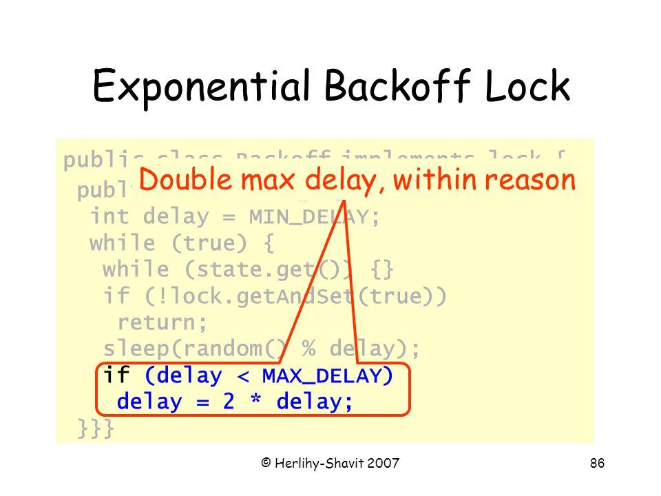 © Herlihy-Shavit 200786 Exponential Backoff Lock public class Backoff implements lock { public void lock() { int delay = MIN_DELAY; while (true) { while (state.get()) {} if (!lock.getAndSet(true)) return; sleep(random() % delay); if (delay < MAX_DELAY) delay = 2 * delay; }}} Double max delay, within reason