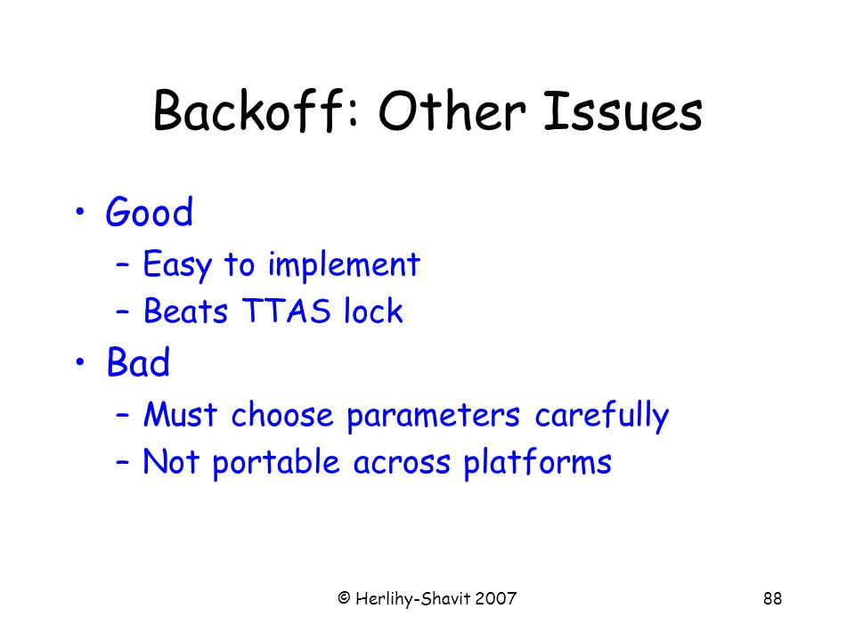 © Herlihy-Shavit 200788 Backoff: Other Issues Good –Easy to implement –Beats TTAS lock Bad –Must choose parameters carefully –Not portable across platforms