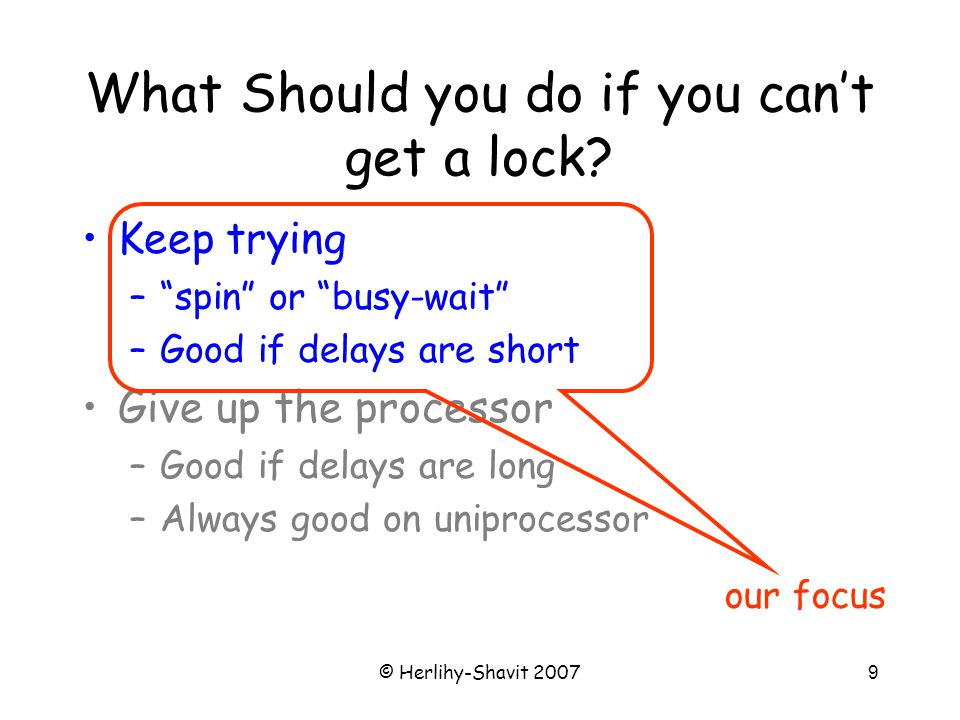 © Herlihy-Shavit 200730 Test-and-Test-and-Set Locks Lurking stage –Wait until lock looks free –Spin while read returns true (lock taken) Pouncing state –As soon as lock looks available –Read returns false (lock free) –Call TAS to acquire lock –If TAS loses, back to lurking