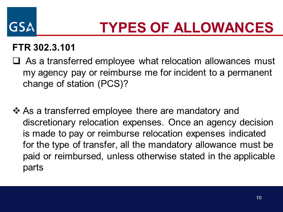 10 TYPES OF ALLOWANCES FTR 302.3.101  As a transferred employee what relocation allowances must my agency pay or reimburse me for incident to a permanent change of station (PCS).