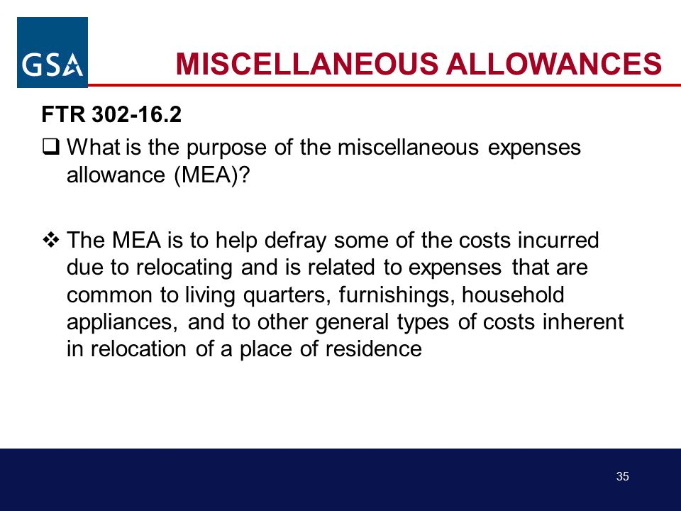 35 MISCELLANEOUS ALLOWANCES FTR 302-16.2  What is the purpose of the miscellaneous expenses allowance (MEA).