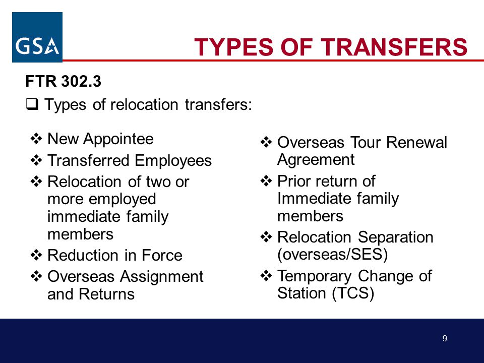 9 TYPES OF TRANSFERS FTR 302.3  Types of relocation transfers:  New Appointee  Transferred Employees  Relocation of two or more employed immediate family members  Reduction in Force  Overseas Assignment and Returns  Overseas Tour Renewal Agreement  Prior return of Immediate family members  Relocation Separation (overseas/SES)  Temporary Change of Station (TCS)