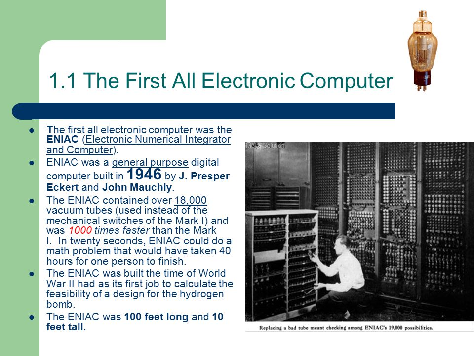 1.1 The First All Electronic Computer The first all electronic computer was the ENIAC (Electronic Numerical Integrator and Computer).