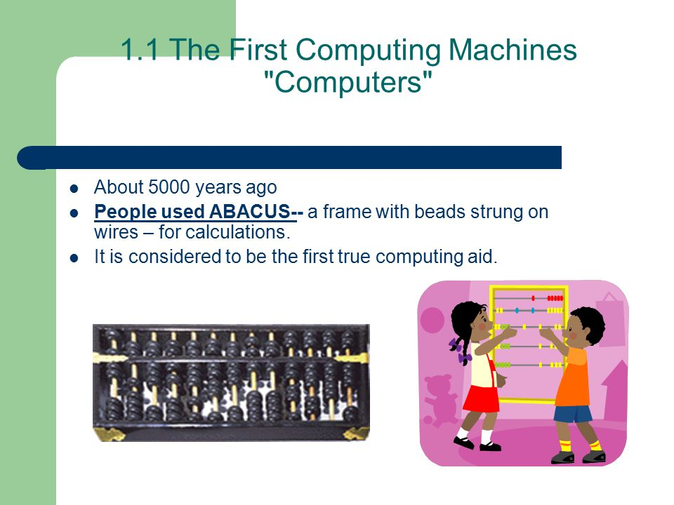 1.1 The First Computing Machines Computers About 5000 years ago People used ABACUS-- a frame with beads strung on wires – for calculations.