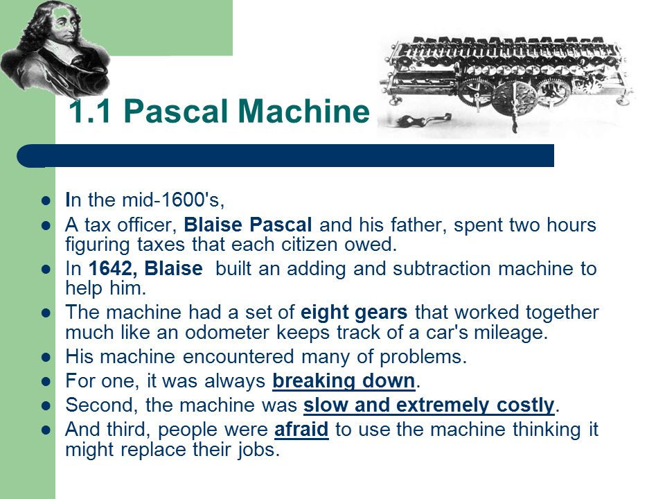 1.1 Pascal Machine In the mid-1600 s, A tax officer, Blaise Pascal and his father, spent two hours figuring taxes that each citizen owed.