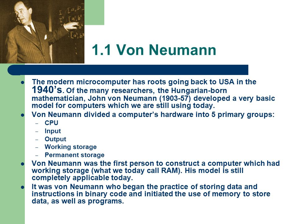 1.1 Von Neumann The modern microcomputer has roots going back to USA in the 1940's.