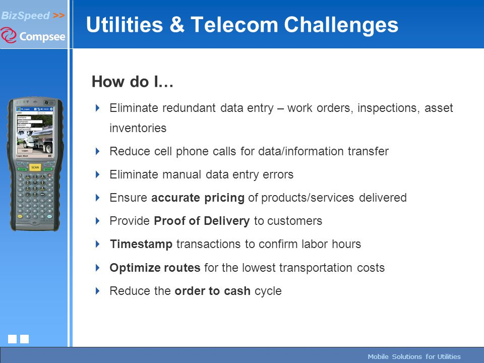 page 94/27/2015 BizSpeed Mobile Solutions – Copyright © 2005 BizSpeed >> Mobile Solutions for Utilities Utilities & Telecom Challenges How do I…  Eli