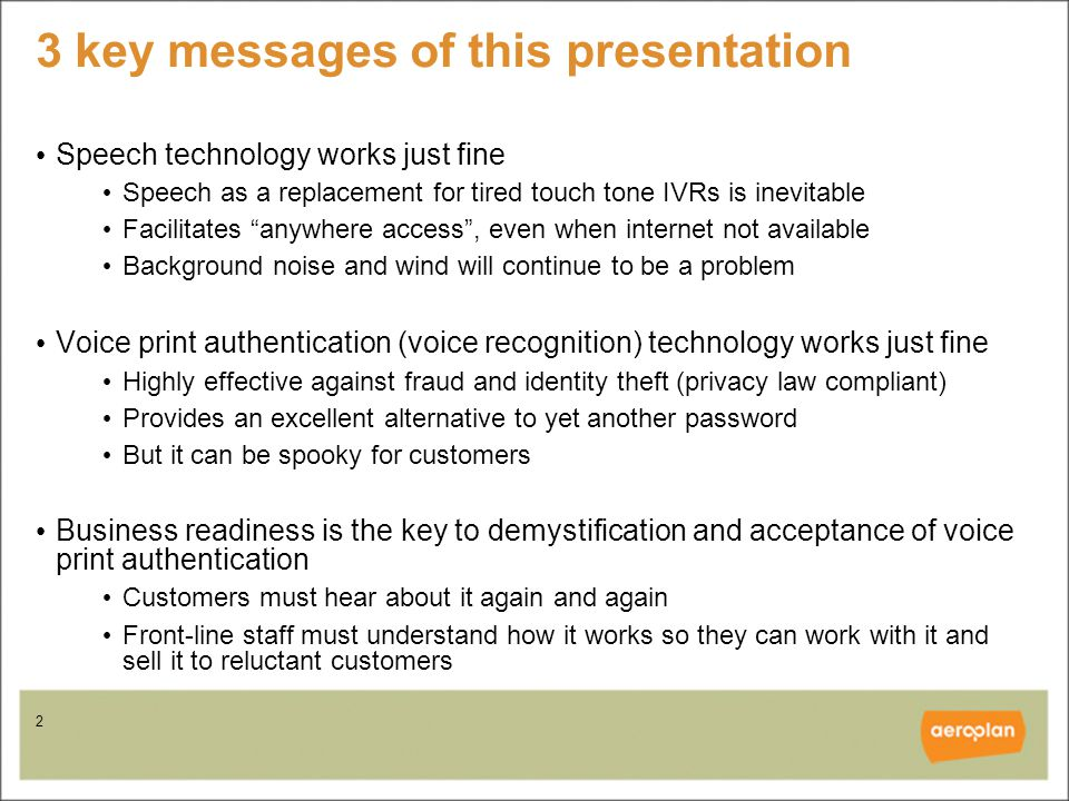 2 3 key messages of this presentation Speech technology works just fine Speech as a replacement for tired touch tone IVRs is inevitable Facilitates anywhere access , even when internet not available Background noise and wind will continue to be a problem Voice print authentication (voice recognition) technology works just fine Highly effective against fraud and identity theft (privacy law compliant) Provides an excellent alternative to yet another password But it can be spooky for customers Business readiness is the key to demystification and acceptance of voice print authentication Customers must hear about it again and again Front-line staff must understand how it works so they can work with it and sell it to reluctant customers