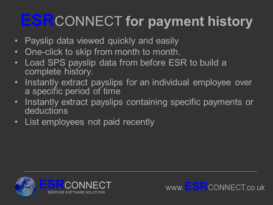 www. ESR CONNECT.co.uk ESR CONNECT for payment history Payslip data viewed quickly and easily One-click to skip from month to month. Load SPS payslip