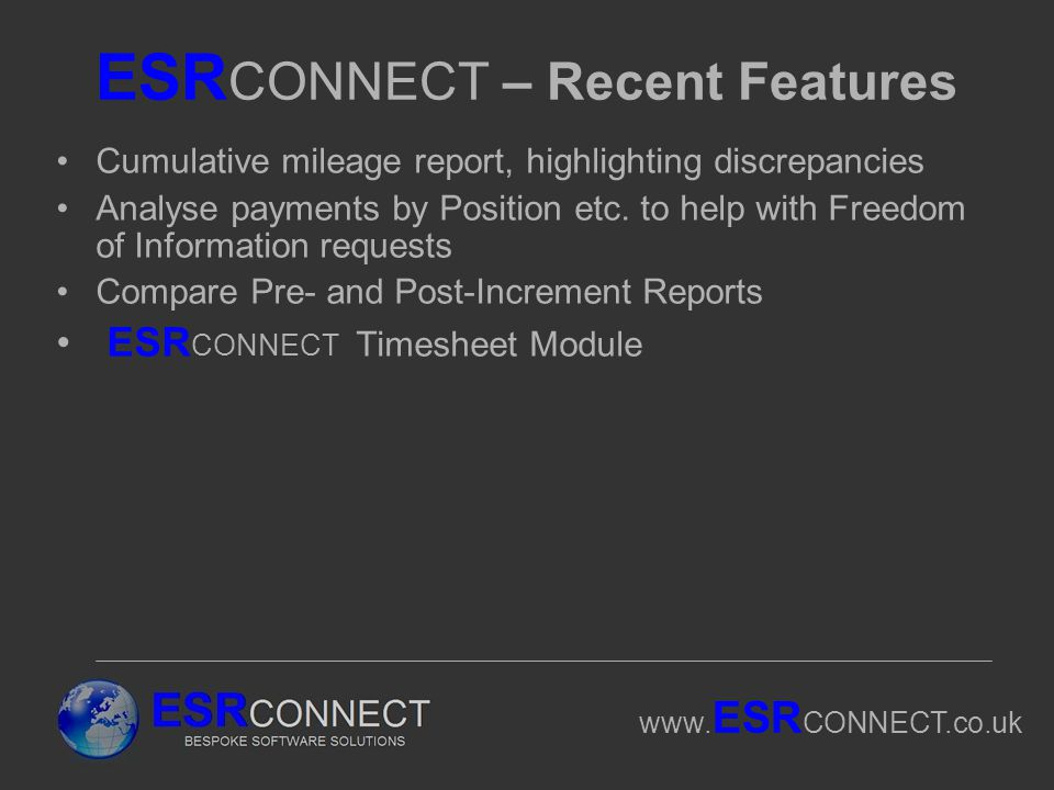 www. ESR CONNECT.co.uk ESR CONNECT – Recent Features Cumulative mileage report, highlighting discrepancies Analyse payments by Position etc. to help w