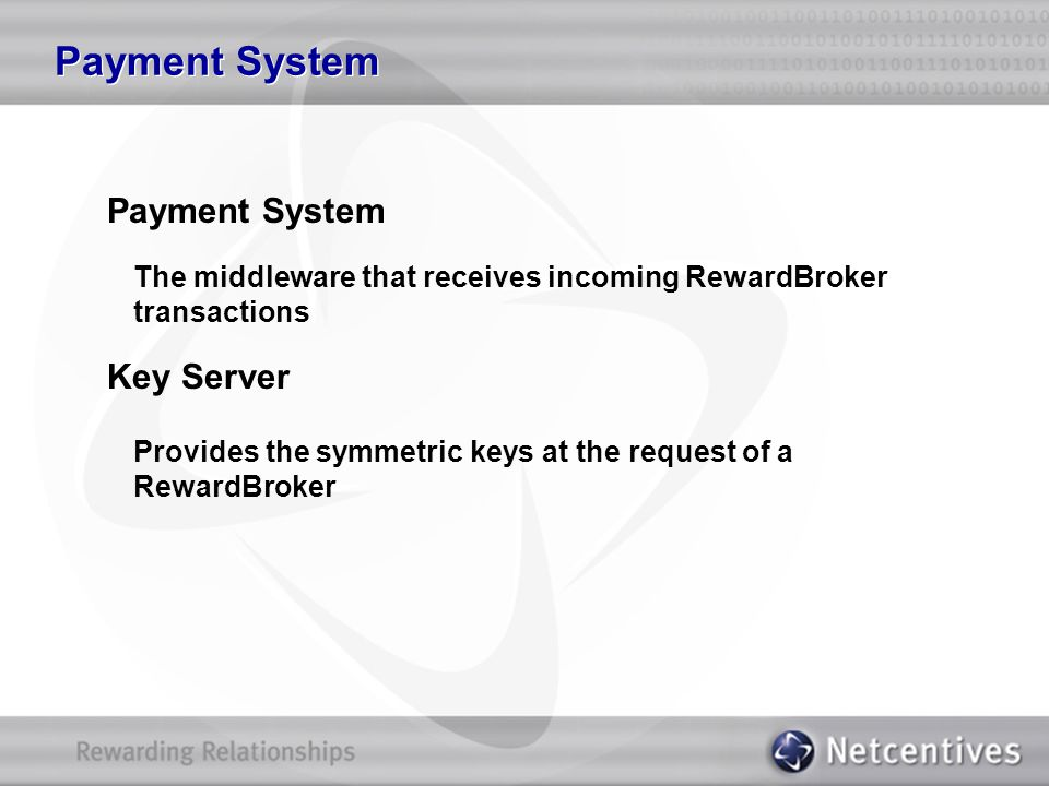 Payment System The middleware that receives incoming RewardBroker transactions Key Server Provides the symmetric keys at the request of a RewardBroker