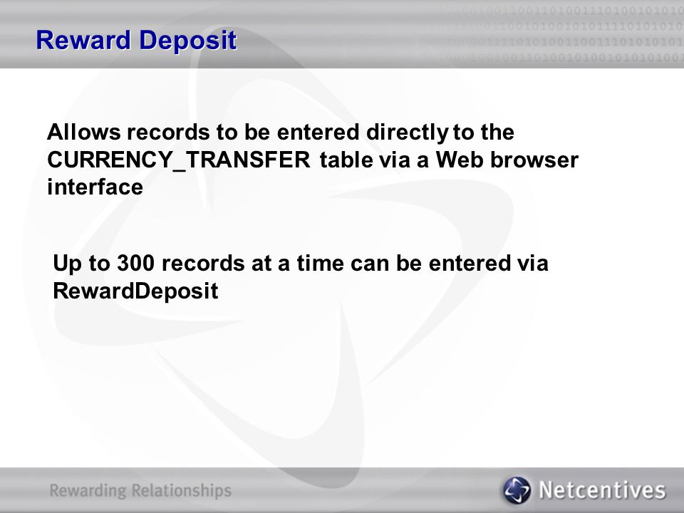 Reward Deposit Allows records to be entered directly to the CURRENCY_TRANSFER table via a Web browser interface Up to 300 records at a time can be ent