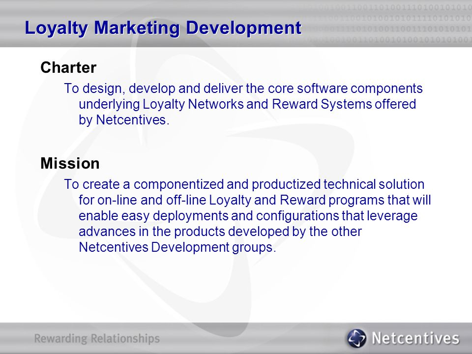 Charter To design, develop and deliver the core software components underlying Loyalty Networks and Reward Systems offered by Netcentives. Mission To