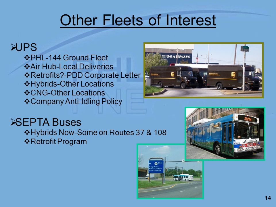 14 Other Fleets of Interest  SEPTA Buses  Hybrids Now-Some on Routes 37 & 108  Retrofit Program  UPS  PHL-144 Ground Fleet  Air Hub-Local Deliveries  Retrofits -PDD Corporate Letter  Hybrids-Other Locations  CNG-Other Locations  Company Anti-Idling Policy