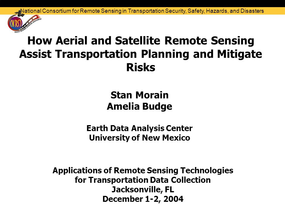 How Aerial and Satellite Remote Sensing Assist Transportation Planning and Mitigate Risks Stan Morain Amelia Budge Earth Data Analysis Center University of New Mexico Applications of Remote Sensing Technologies for Transportation Data Collection Jacksonville, FL December 1-2, 2004 National Consortium for Remote Sensing in Transportation Security, Safety, Hazards, and Disasters