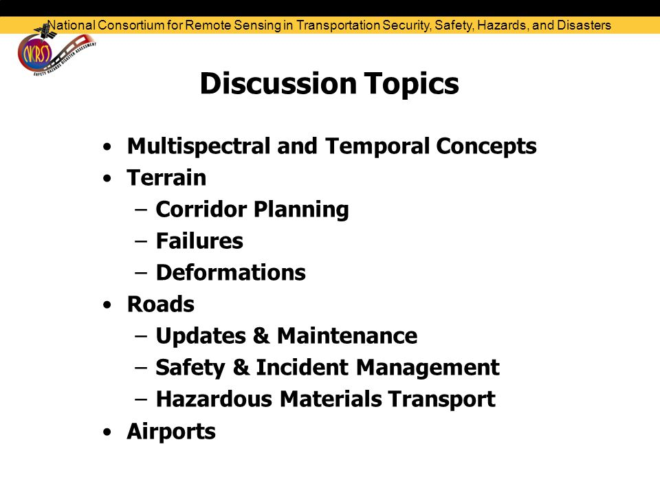 Current Process and Proposed Deployment Solution National Consortium for Remote Sensing in Transportation Security, Safety, Hazards, and Disasters Existing Approach TRAGIS & NHMRR Proposed Deployment Route Assessment & Monitoring Baseline Data Acquisition Hazmat Route Selection Windshield survey Emergency Response Integrate NCRST-H GIT & resources Spreadsheet format Online visualization & quantitative risk analysis DECISION SUPPORT SYSTEM High Moderate Low School 10 Extended Functionality Evacuation planning Re-routing N/A  Roads: Hazardous Materials Transport