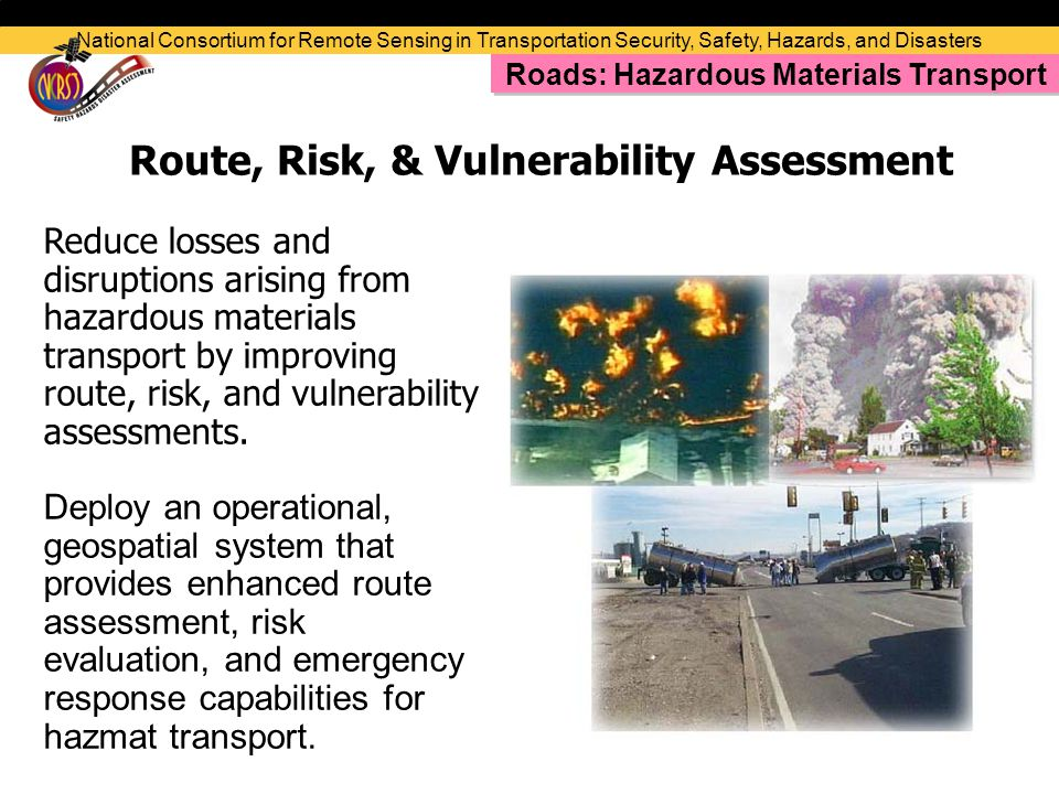 Route, Risk, & Vulnerability Assessment Reduce losses and disruptions arising from hazardous materials transport by improving route, risk, and vulnerability assessments.