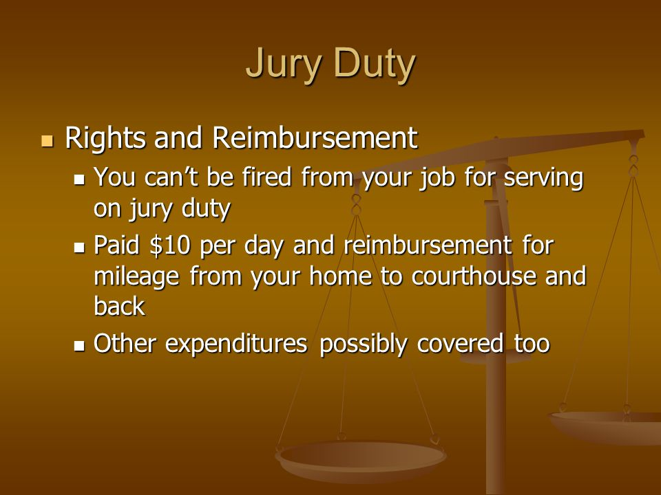 Jury Duty Rights and Reimbursement Rights and Reimbursement You can't be fired from your job for serving on jury duty You can't be fired from your job for serving on jury duty Paid $10 per day and reimbursement for mileage from your home to courthouse and back Paid $10 per day and reimbursement for mileage from your home to courthouse and back Other expenditures possibly covered too Other expenditures possibly covered too