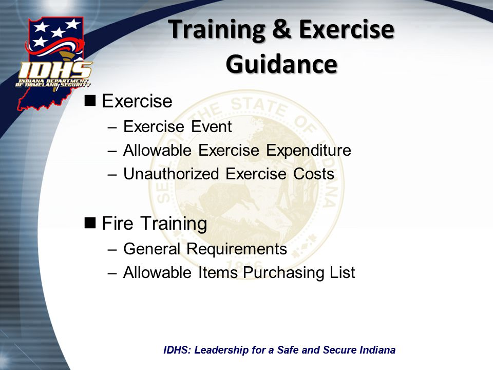 IDHS: Leadership for a Safe and Secure Indiana Training & Exercise Guidance CERT –Allowable Costs –Required Documentation –Funding Caps General Training –Reimbursement requirements for Training Event –Travel Expenses –Lodging Expenses