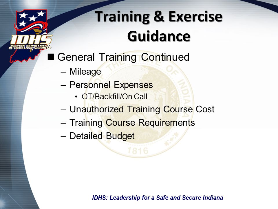 IDHS: Leadership for a Safe and Secure Indiana Training & Exercise Guidance General Training Continued –Mileage –Personnel Expenses OT/Backfill/On Call –Unauthorized Training Course Cost –Training Course Requirements –Detailed Budget