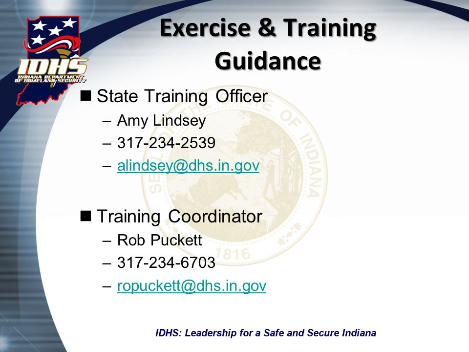 IDHS: Leadership for a Safe and Secure Indiana Exercise & Training Guidance State Training Officer –Amy Lindsey –317-234-2539 –alindsey@dhs.in.govalin