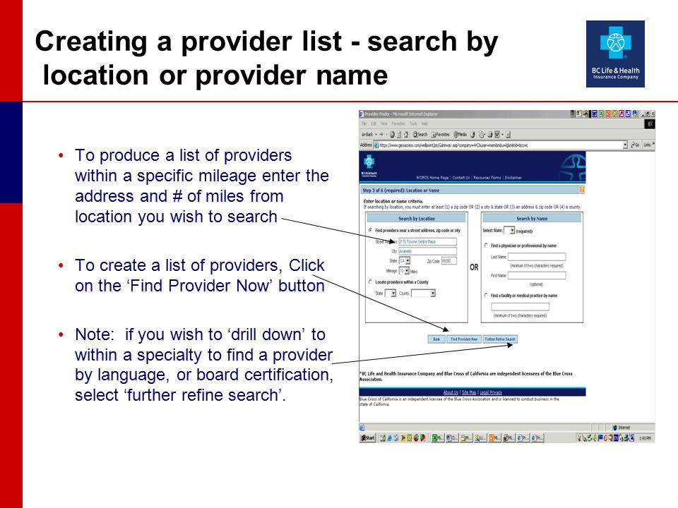 Creating a provider list - search by location or provider name To produce a list of providers within a specific mileage enter the address and # of miles from location you wish to search To create a list of providers, Click on the 'Find Provider Now' button Note: if you wish to 'drill down' to within a specialty to find a provider by language, or board certification, select 'further refine search'.