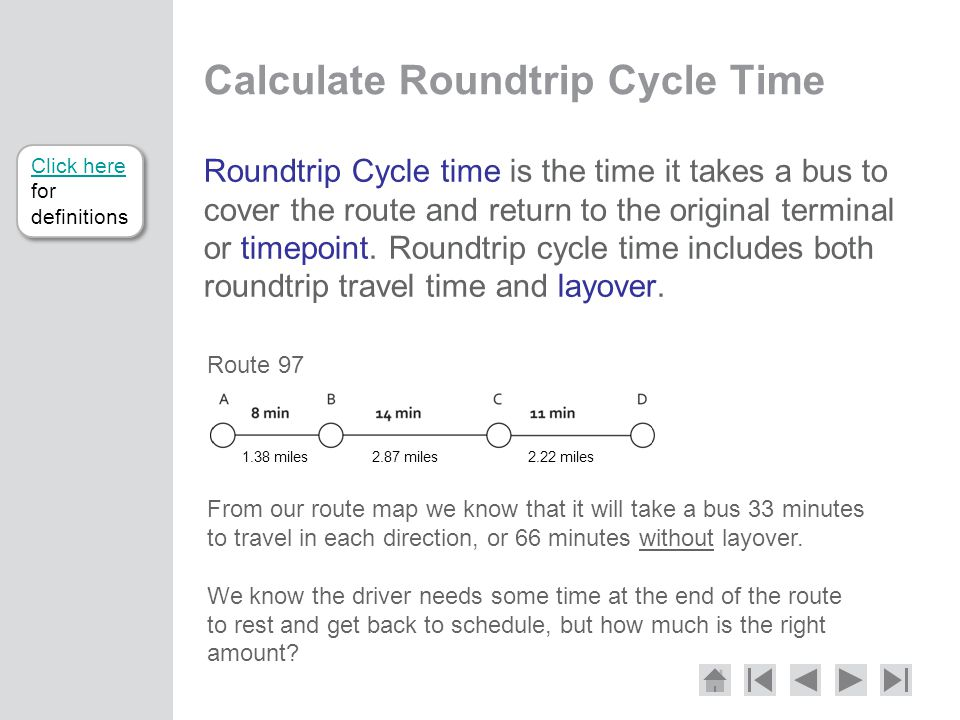 Calculate Roundtrip Cycle Time Roundtrip Cycle time is the time it takes a bus to cover the route and return to the original terminal or timepoint.