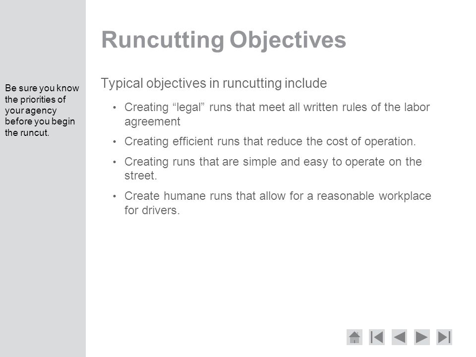 Runcutting Objectives Typical objectives in runcutting include Creating legal runs that meet all written rules of the labor agreement Creating efficient runs that reduce the cost of operation.