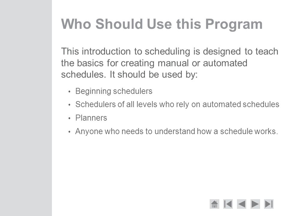 Who Should Use this Program This introduction to scheduling is designed to teach the basics for creating manual or automated schedules.